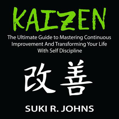Kaizen: The Ultimate Guide to Mastering Continuous Improvement And Transforming Your Life With Self Discipline Audiobook, by Suki R. Johns