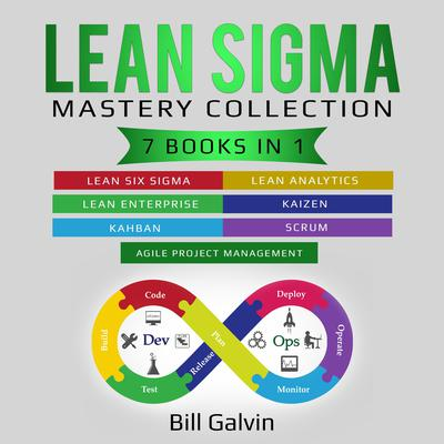 Lean Sigma Mastery Collection: 7 Books in 1: Lean Six Sigma, Lean Analytics, Lean Enterprise, Agile Project Management, KAIZEN, KAHBAN, SCRUM Audiobook, by Bill Galvin