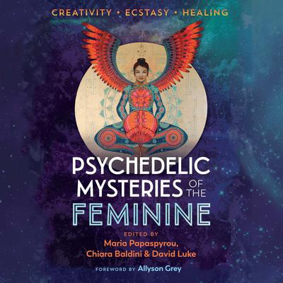 Psychedelic Mysteries of the Feminine: Creativity, Ecstasy, and Healing Audiobook, by Maria Papaspyrou