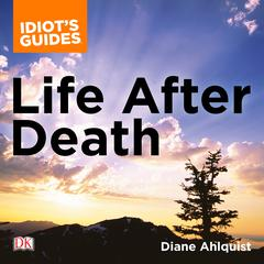 The Complete Idiots Guide to Life After Death: A Fascinating Exploration of Afterlife Concepts and Experiences Audiobook, by Diane Ahlquist