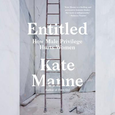 Entitled: How Male Privilege Hurts Women Audiobook, by Kate Manne