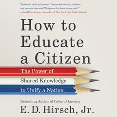 How to Educate a Citizen: The Power of Shared Knowledge to Unify a Nation Audiobook, by E. D. Hirsch