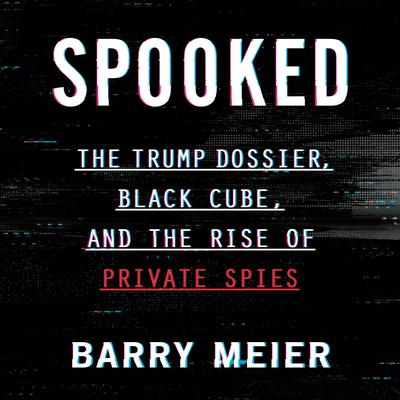 Spooked: The Trump Dossier, Black Cube, and the Rise of Private Spies Audiobook, by Barry Meier