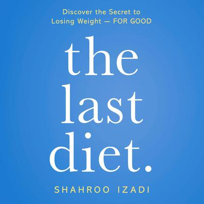 The Last Diet.: Discover the Secret to Losing Weight - For Good Audiobook, by Shahroo Izadi