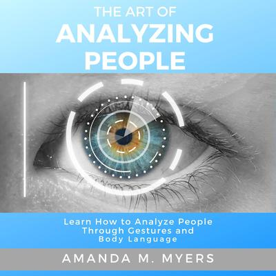 The Art of Analyzing People: Learn How to Analyze People Through Gestures and Body Language Audiobook, by Amanda M. Myers
