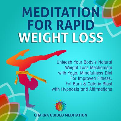 Meditation For Rapid Weight Loss: Unleash Your Bodys Natural Weight Loss Mechanism with Yoga, Mindfulness Diet For Improved Fitness, Fat Burn & Calorie Blast with Hypnosis and Affirmations Audiobook, by Chakra Guided Meditation