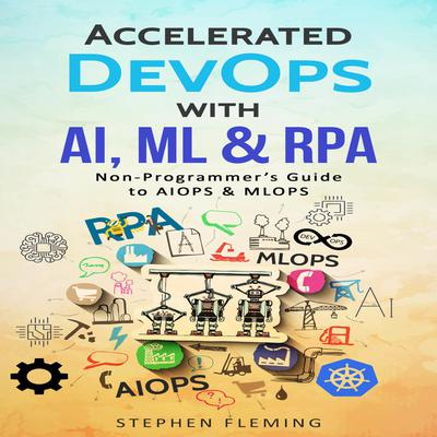 Accelerated DevOps with AI, ML & RPA: Non-Programmer's Guide to AIOPS & MLOPS Audiobook, by Stephen Fleming