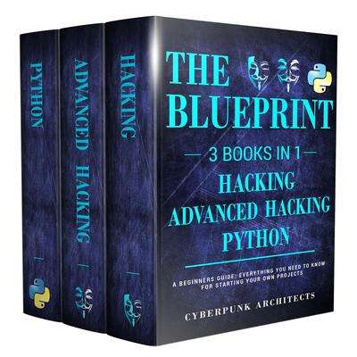 Python, Hacking, & Advanced Hacking: 3 Books in 1: The Blueprint: Everything You Need to Know for Python Programming and Hacking! Audiobook, by Cyber Punk Architects