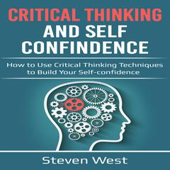 Critical Thinking and Self-Confidence: How to Use Critical Thinking Techniques to Build Your Self-Confidence Audiobook, by Steven West
