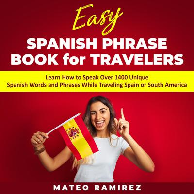 Easy Spanish Phrase Book for Travelers: Learn How to Speak Over 1400 Unique Spanish Words and Phrases While Traveling Spain and South America Audiobook, by Mateo Ramirez