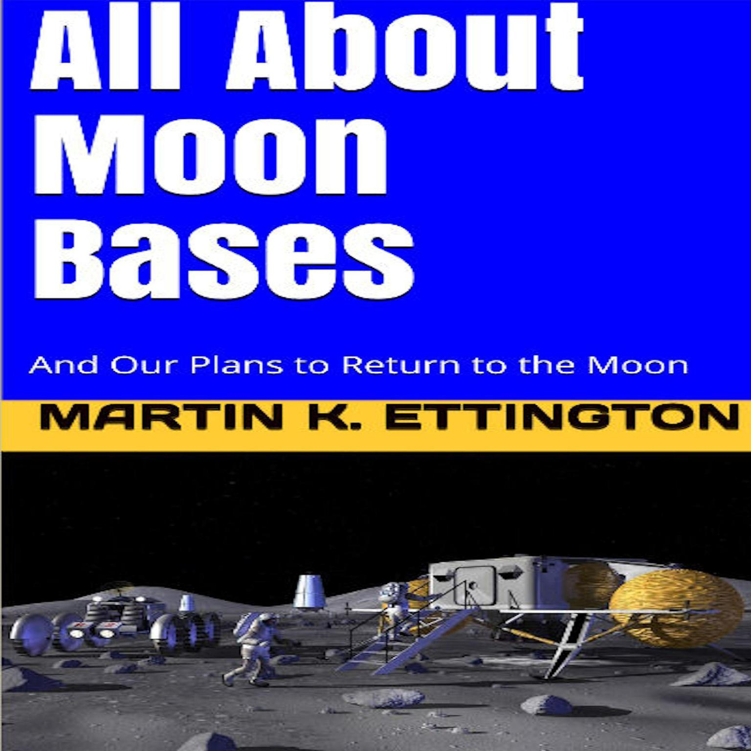 All About Moon Bases-And Our Plans to Return to the Moon: And Our Plans to Return to the Moon Audiobook, by Martin K. Ettington