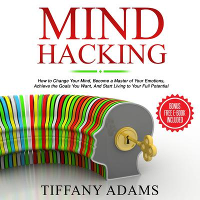 Mind Hacking: How to Change Your Mind, Become a Master of Your Emotions, Achieve the Goals You Want, & Start Living to Your Full Potential Audiobook, by Tiffany Adams