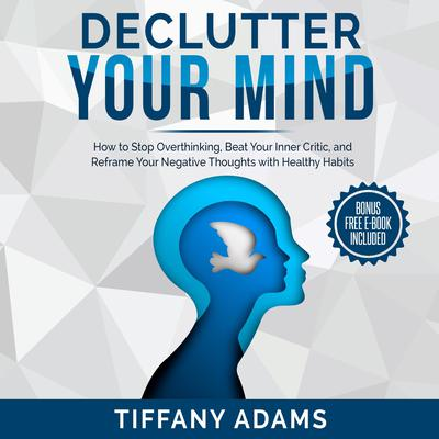 Declutter Your Mind: How to Stop Overthinking, Beat Your Inner Critic, and Reframe Your Negative Thoughts with Healthy Habits Audiobook, by Tiffany Adams