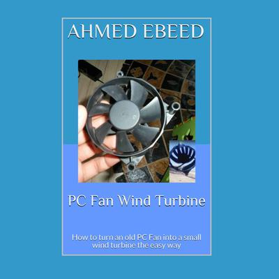 PC Fan Wind Turbine: How to turn an old PC Fan into a small wind turbine the easy way Audiobook, by Ahmed Ebeed