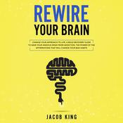 Rewire Your Brain: Change Your Approach to Life. A Bold Recovery Guide to Save Your Anxious Mind from Addiction. The Power of the Affirmations That Will Change Your Bad Habits Audiobook, by Jacob King