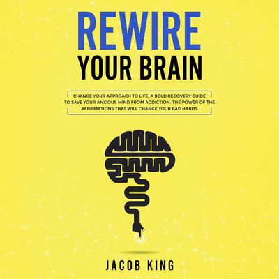 Rewire Your Brain: Change Your Approach to Life. A Bold Recovery Guide to Save Your Anxious Mind from Addiction. The Power of the Affirmations That Will Change Your Bad Habits Audiobook, by