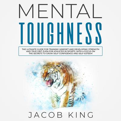 Mental Toughness: The Ultimate Guide for Training Mindset and Developing Strength and True Grit, Even for Athletes in Sports, With a Focus on the Secrets to Grow Self-Confidence and Self-Esteem Audiobook, by