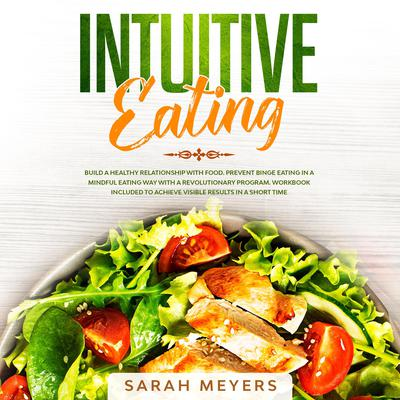 Intuitive Eating: Build a Healthy Relationship with Food. Prevent Binge Eating in a Mindful Eating Way with a Revolutionary Program. Workbook Included to Achieve Visible Results in A Short Time Audiobook, by Sarah Meyers