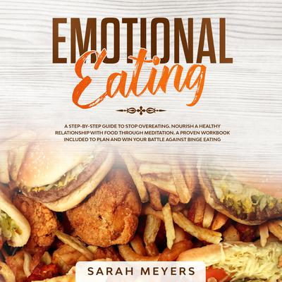 Emotional Eating: A Step-By-Step Guide to Stop Overeating. Nourish a Healthy Relationship with Food Through Meditation. A Proven Workbook Included to Plan and Win Your Battle Against Binge Eating Audiobook, by Sarah Meyers
