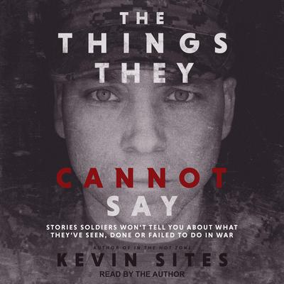The Things They Cannot Say: Stories Soldiers Wont Tell You About What Theyve Seen, Done or Failed to Do in War Audiobook, by Kevin Sites