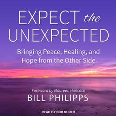 Expect the Unexpected: Bringing Peace, Healing, and Hope from the Other Side Audiobook, by Bill Philipps