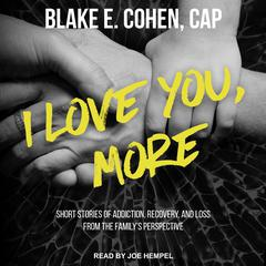 I Love You, More: Short Stories of Addiction, Recovery, and Loss From the Familys Perspective Audiobook, by Blake E. Cohen, CAP