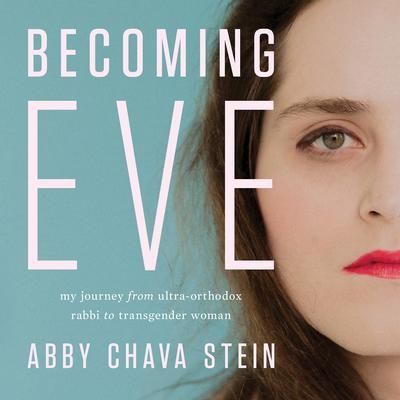 Becoming Eve: My Journey from Ultra-Orthodox Rabbi to Transgender Woman Audiobook, by Abby Stein
