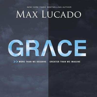Grace: More Than We Deserve, Greater Than We Imagine Audiobook, by Max Lucado
