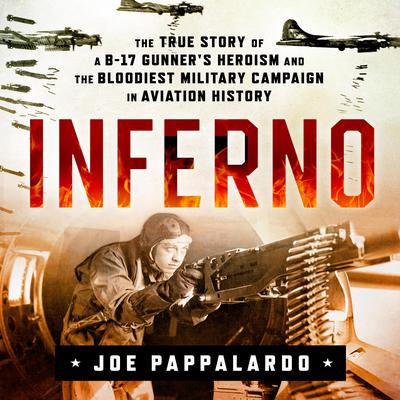 Inferno: The True Story of a B-17 Gunner's Heroism and the Bloodiest Military Campaign in Aviation History: The True Story of a B-17 Gunner's Heroism and the Bloodiest Military Campaign in Aviation History Audiobook, by
