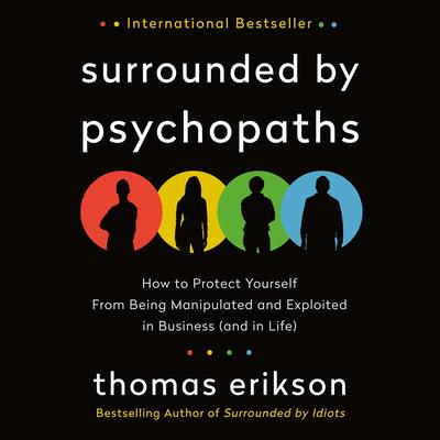 Surrounded by Psychopaths: How to Protect Yourself from Being Manipulated and Exploited in Business (and in Life) Audiobook, by Thomas Erikson