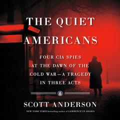 The Quiet Americans: Four CIA Spies at the Dawn of the Cold War--a Tragedy in Three Acts Audiobook, by Scott Anderson