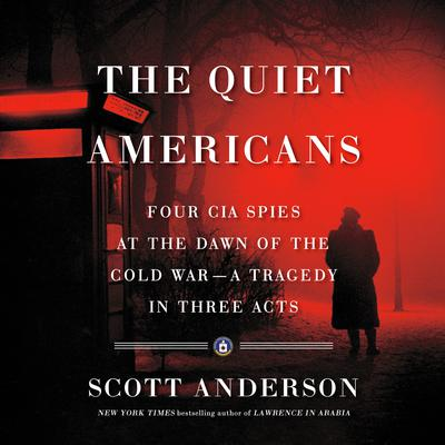 The Quiet Americans: Four CIA Spies at the Dawn of the Cold War--a Tragedy in Three Acts Audiobook, by