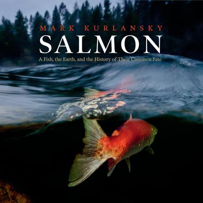 Salmon: A Fish, the Earth, and the History of Their Common Fate Audiobook, by Mark Kurlansky