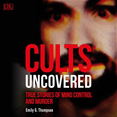 Cults Uncovered: True Stories of Mind Control and Murder Audiobook, by Emily G. Thompson