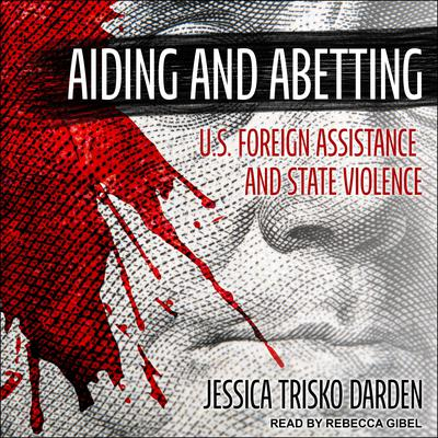 Aiding and Abetting: U.S. Foreign Assistance and State Violence Audiobook, by Jessica Trisko Darden