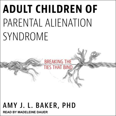 Adult Children of Parental Alienation Syndrome: Breaking the Ties That Bind Audiobook, by Amy J.L. Baker