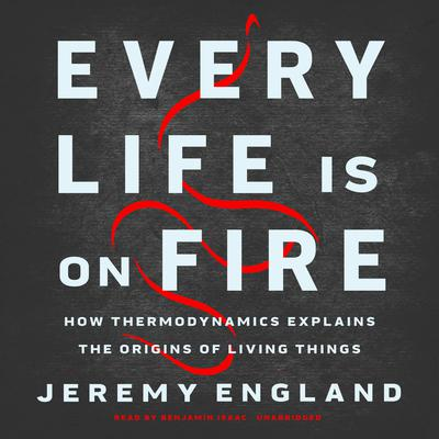 Every Life Is on Fire: How Thermodynamics Explains the Origins of Living Things Audiobook, by Jeremy England