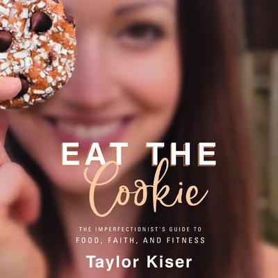 Eat the Cookie: The Imperfectionists Guide to Food, Faith, and Fitness Audiobook, by Taylor Kiser