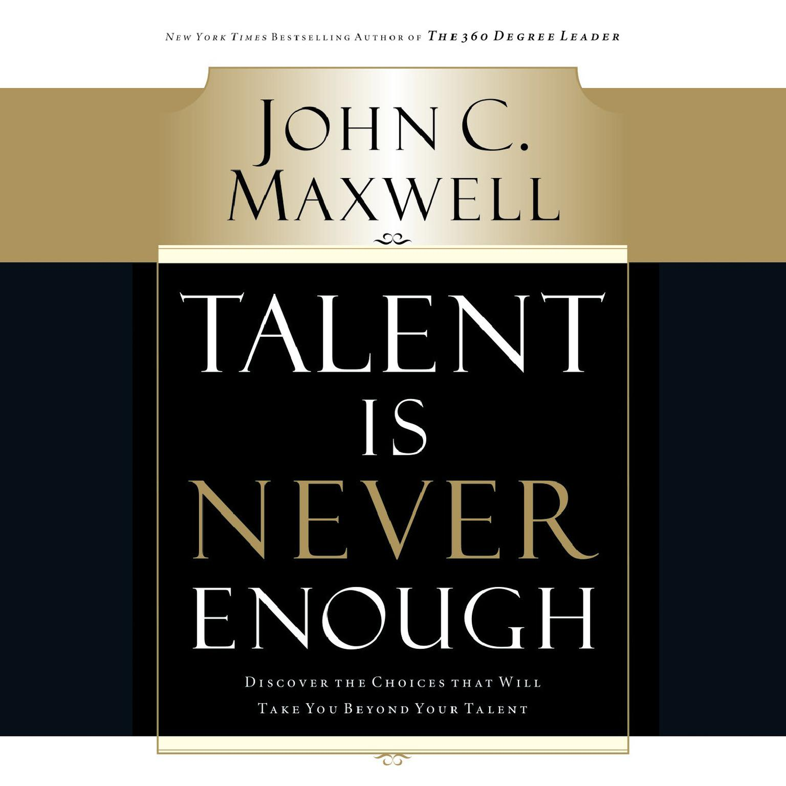 Talent Is Never Enough: Discover the Choices That Will Take You Beyond Your Talent Audiobook, by John C. Maxwell