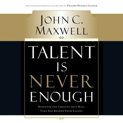 Talent Is Never Enough: Discover the Choices That Will Take You Beyond Your Talent Audiobook, by