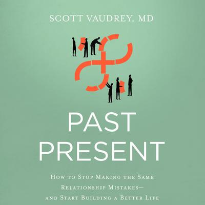 Past Present: How to Stop Making the Same Relationship Mistakes--and Start Building a Better Life Audiobook, by Scott Vaudrey