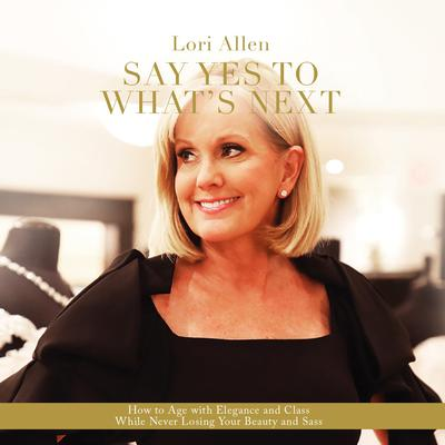 Say Yes to Whats Next: How to Age with Elegance and Class While Never Losing Your Beauty and Sass! Audiobook, by Lori Allen