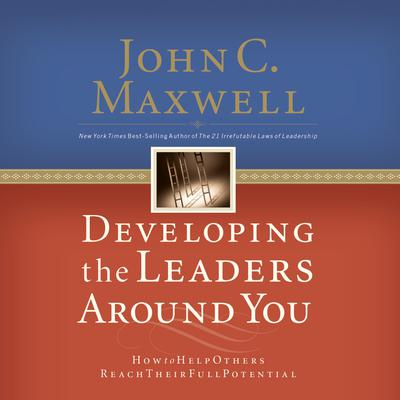 Developing the Leaders Around You: How to Help Others Reach Their Full Potential Audiobook, by