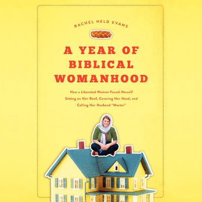 A Year of Biblical Womanhood: How a Liberated Woman Found Herself Sitting on Her Roof, Covering Her Head, and Calling Her Husband Master Audiobook, by Rachel Held Evans