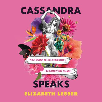 Cassandra Speaks: When Women Are the Storytellers, the Human Story Changes Audiobook, by Elizabeth Lesser