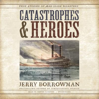 Catastrophes and Heroes: True Stories of Man-Made Disasters Audiobook, by Jerry Borrowman