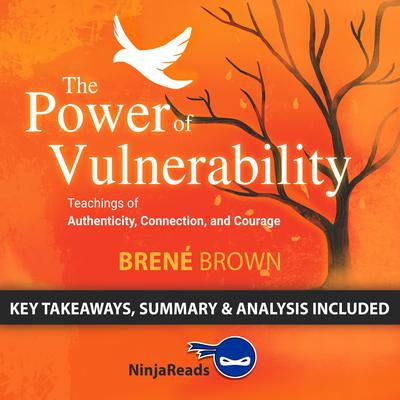 Summary of The Power of Vulnerability: Teachings of Authenticity, Connection, and Courage by Brené Brown: Key Takeaways, Summary & Analysis Included Audiobook, by Ninja Reads
