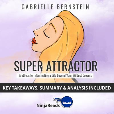 Super Attractor: Methods for Manifesting a Life beyond Your Wildest Dreams by Gabrielle Bernstein: Key Takeaways, Summary & Analysis Included Audiobook, by Ninja Reads