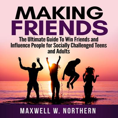 Making Friends: The Ultimate Guide To Win Friends and Influence People for Socially Challenged Teens and Adults Audiobook, by
