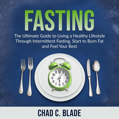 Fasting: The Ultimate Guide to Living a Healthy Lifestyle Through Intermittent Fasting, Start to Burn Fat and Feel Your Best Audiobook, by